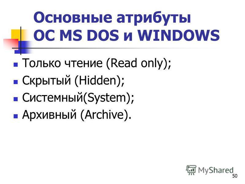 50 Основные атрибуты ОС МS DOS и WINDOWS Только чтение (Read only); Скрытый (Hidden); Системный(System); Архивный (Аrchive).