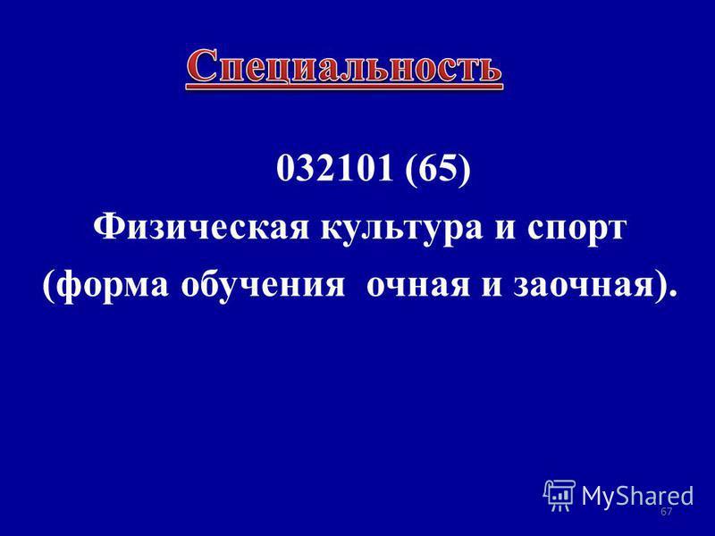 032101 (65) Физическая культура и спорт (форма обучения очная и заочная). 67
