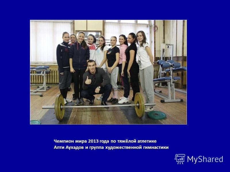 Чемпион мира 2013 года по тяжёлой атлетике Апти Аухадов и группа художественной гимнастики
