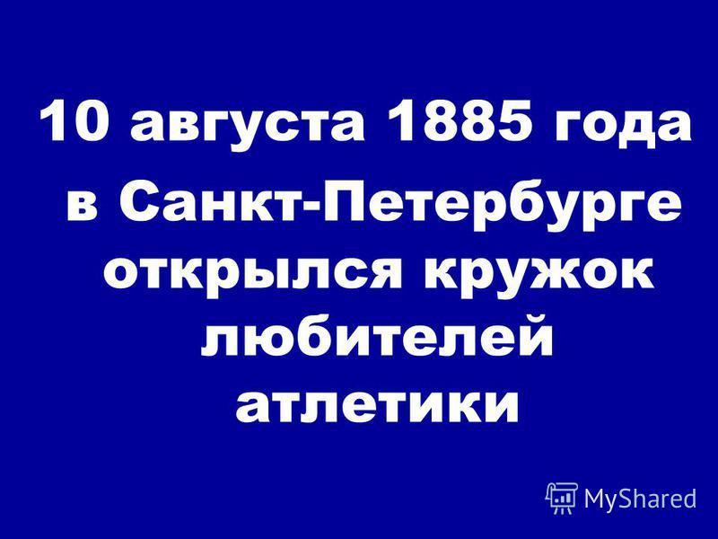 10 августа 1885 года в Санкт-Петербурге открылся кружок любителей атлетики