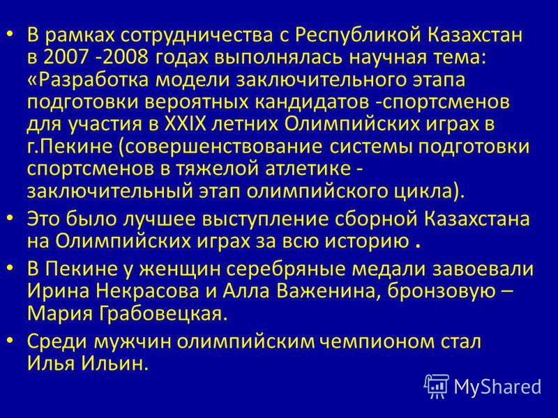 В рамках сотрудничества с Республикой Казахстан в 2007 -2008 годах выполнялась научная тема: «Разработка модели заключительного этапа подготовки вероятных кандидатов -спортсменов для участия в XXIX летних Олимпийских играх в г.Пекине (совершенствован