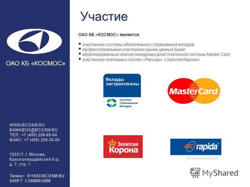 Участие ОАО КБ «КОСМОС» является: участником системы обязательного страхования вкладов; профессиональным участником рынка ценных бумаг; аффилированным членом международной платежной системы Master Card; участником платежных систем «Рапида», «Золотая
