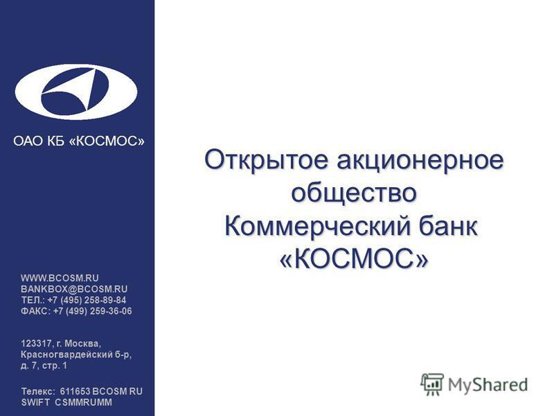 Открытое акционерное общество Коммерческий банк «КОСМОС» WWW.BCOSM.RU BANKBOX@BCOSM.RU ТЕЛ.: +7 (495) 258-89-84 ФАКС: +7 (499) 259-36-06 123317, г. Москва, Красногвардейский б-р, д. 7, стр. 1 Телекс: 611653 BCOSM RU SWIFT CSMMRUMM ОАО КБ «КОСМОС»