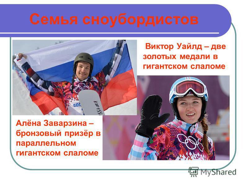 Семья сноубордистов Виктор Уайлд – две золотых медали в гигантском слаломе Алёна Заварзина – бронзовый призёр в параллельном гигантском слаломе