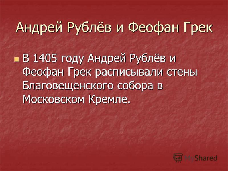 Андрей Рублёв и Феофан Грек В 1405 году Андрей Рублёв и Феофан Грек расписывали стены Благовещенского собора в Московском Кремле. В 1405 году Андрей Рублёв и Феофан Грек расписывали стены Благовещенского собора в Московском Кремле.
