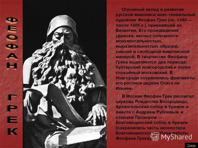 Огромный вклад в развитие русской живописи внес гениальный художник Феофан Грек (ок. 1340 после 1405 г.), приехавший из Византии. Его произведения (фрески, иконы) отличаются монументальностью, выразительностью образов, смелой и свободной живописной м