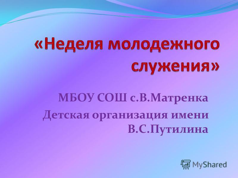 МБОУ СОШ с.В.Матренка Детская организация имени В.С.Путилина