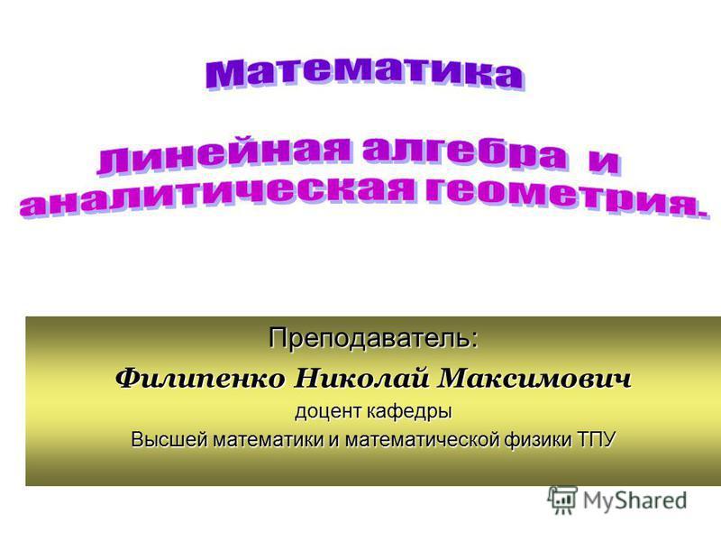 Преподаватель: Филипенко Николай Максимович доцент кафедры Высшей математики и математической физики ТПУ