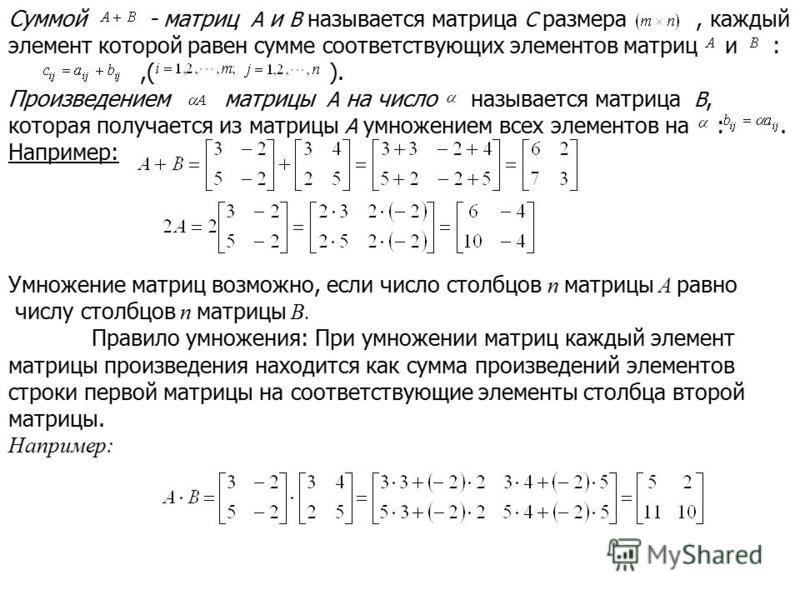 Суммой - матриц A и B называется матрица C размера, каждый элемент которой равен сумме соответствующих элементов матриц и :,( ). Произведением матрицы A на число называется матрица B, которая получается из матрицы A умножением всех элементов на :. На