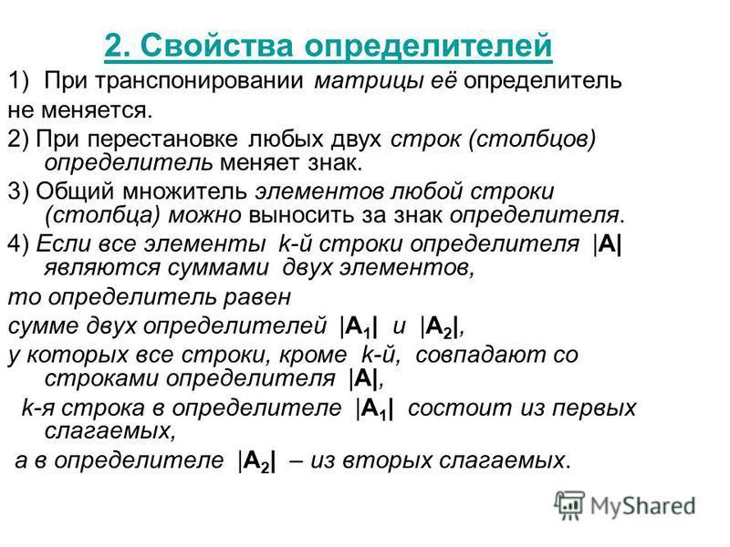 2. Свойства определителей 1)При транспонировании матрицы её определитель не меняется. 2) При перестановке любых двух строк (столбцов) определитель меняет знак. 3) Общий множитель элементов любой строки (столбца) можно выносить за знак определителя. 4