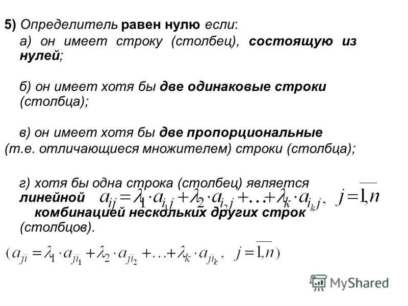5) Определитель равен нулю если: а) он имеет строку (столбец), состоящую из нулей; б) он имеет хотя бы две одинаковые строки (столбца); в) он имеет хотя бы две пропорциональные (т.е. отличающиеся множителем) строки (столбца); г) хотя бы одна строка (