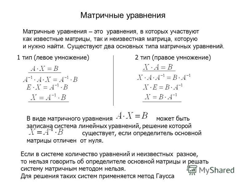 Матричные уравнения Матричные уравнения – это уравнения, в которых участвуют как известные матрицы, так и неизвестная матрица, которую и нужно найти. Существуют два основных типа матричных уравнений. 1 тип (левое умножение)2 тип (правое умножение) В