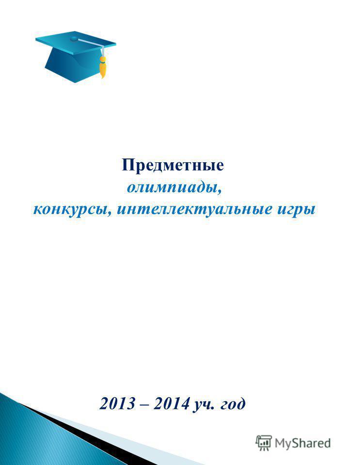 Предметные олимпиады, конкурсы, интеллектуальные игры 2013 – 2014 уч. год