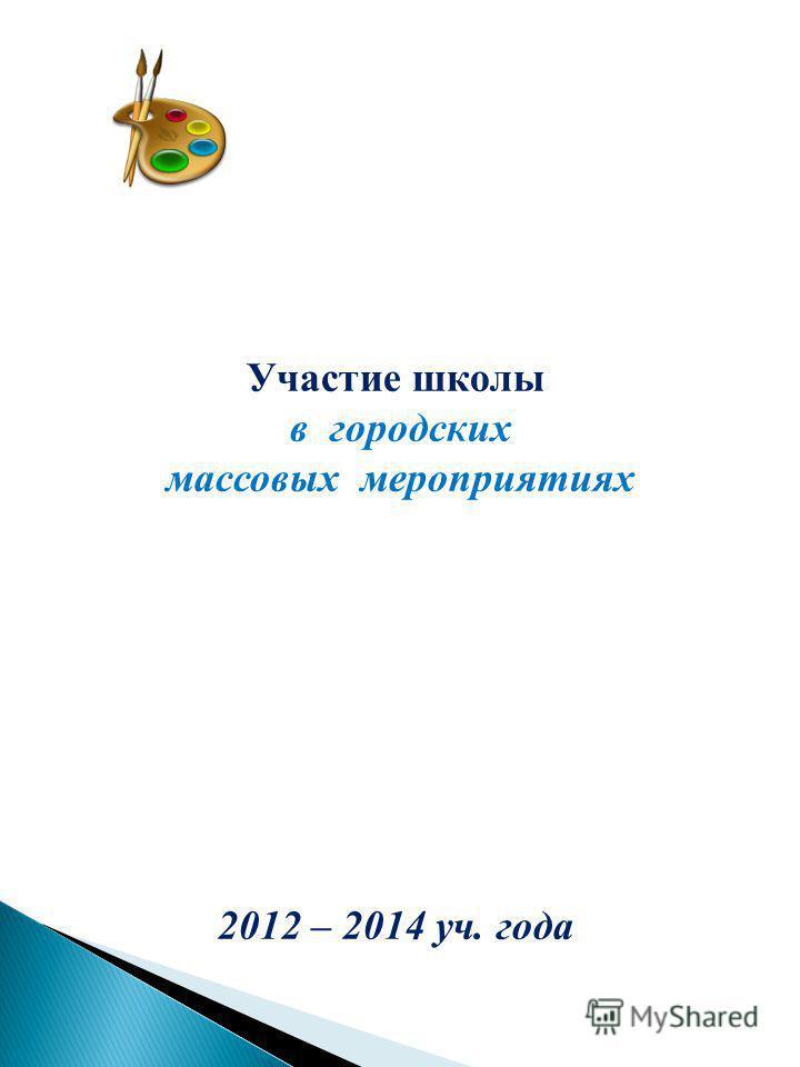 Участие школы в городских массовых мероприятиях 2012 – 2014 уч. года
