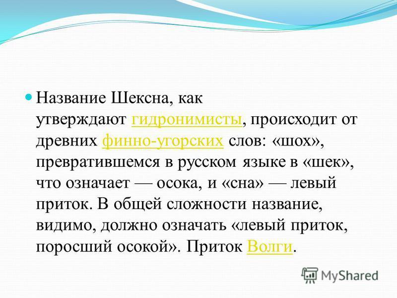Название Шексна, как утверждают гидронимисты, происходит от древних финно-угорских слов: «шок», превратившемся в русском языке в «шок», что означает осока, и «сна» левый приток. В общей сложности название, видимо, должно означать «левый приток, порос