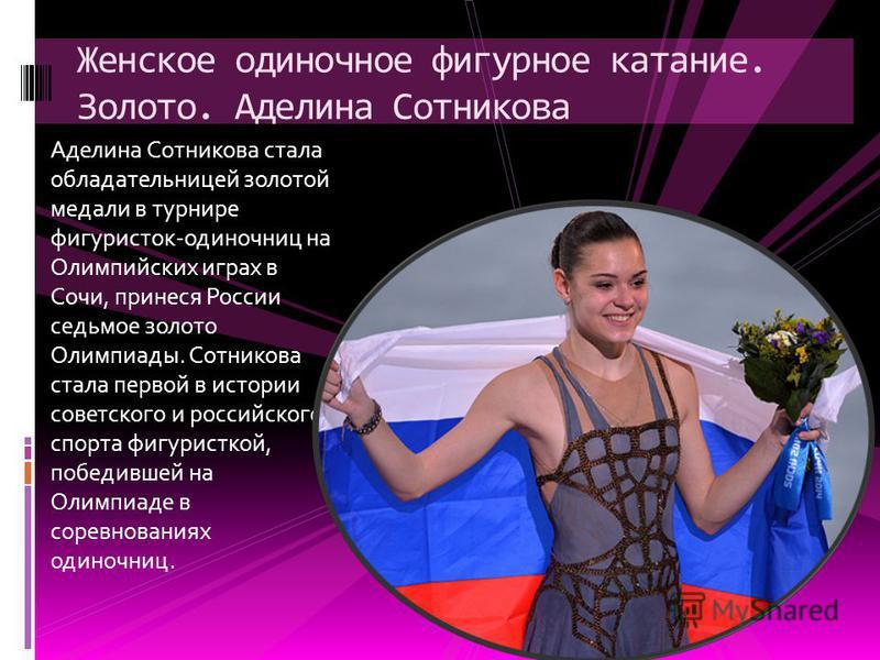 Аделина Сотникова стала обладательницей золотой медали в турнире фигуристок-одиночниц на Олимпийских играх в Сочи, принеся России седьмое золото Олимпиады. Сотникова стала первой в истории советского и российского спорта фигуристкой, победившей на Ол