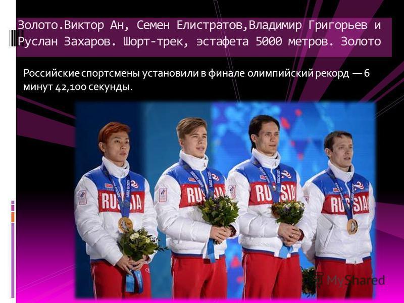 Российские спортсмены установили в финале олимпийский рекорд 6 минут 42,100 секунды. Золото.Виктор Ан, Семен Елистратов,Владимир Григорьев и Руслан Захаров. Шорт-трек, эстафета 5000 метров. Золото