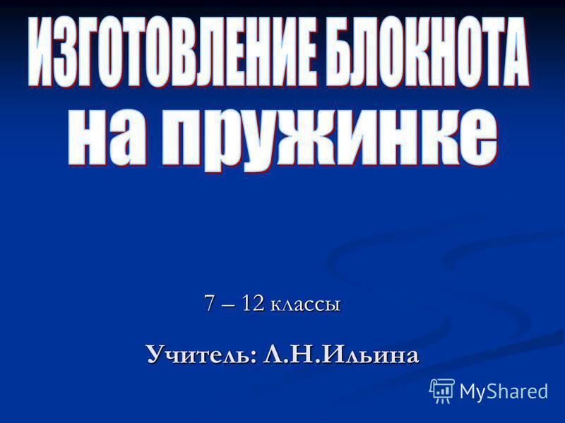 7 – 12 классы Учитель: Л.Н.Ильина