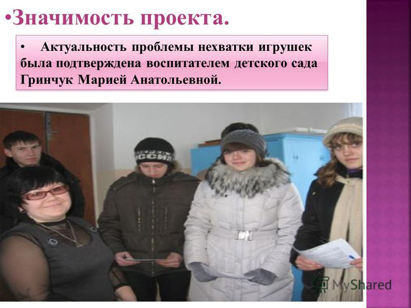 Значимость проекта. Актуальность проблемы нехватки игрушек была подтверждена воспитателем детского сада Гринчук Марией Анатольевной.