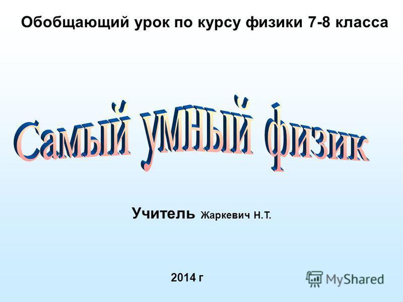 Обобщающий урок по курсу физики 7-8 класса 2014 г Учитель Жаркевич Н.Т.