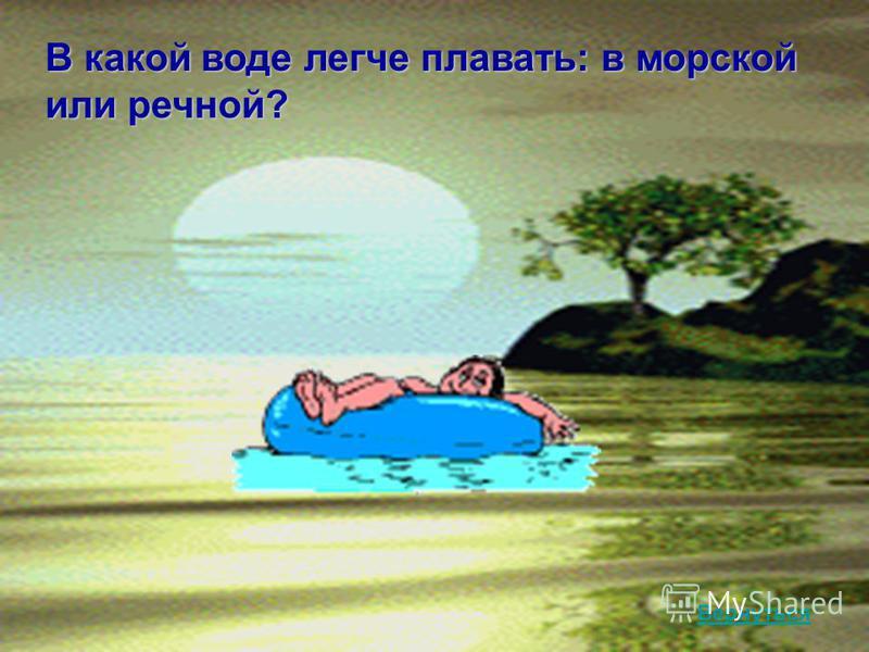 В какой воде легче плавать: в морской или речной? Вернуться