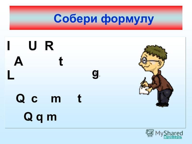 Собери формулу I U R A t L Q c m t Q q m g g.g. Проверь