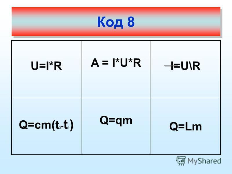 U=I*R A = I*U*R I=U\R Q=cm(t 2 - t 1 ) Q=qm Q=Lm Код 8