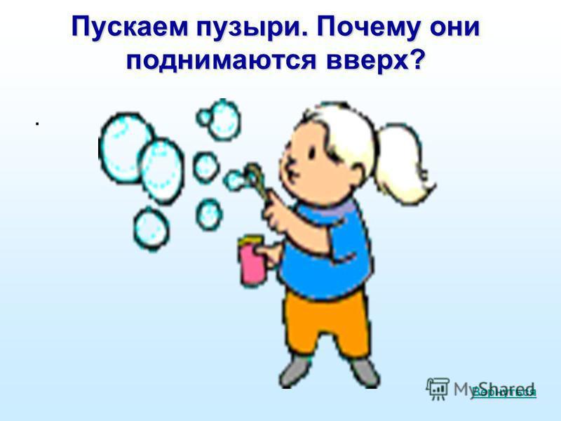 Пускаем пузыри. Почему они поднимаются вверх?. Вернуться