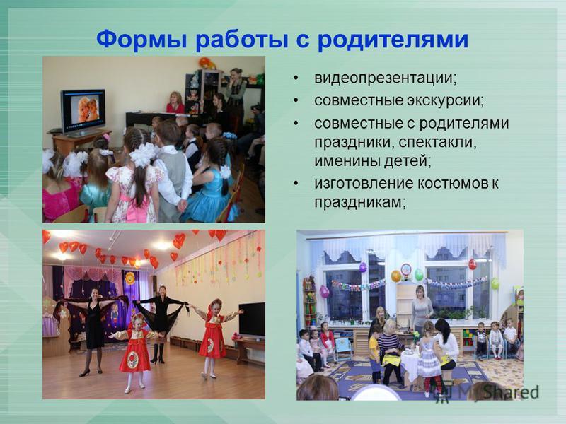 Формы работы с родителями видео презентации; совместные экскурсии; совместные с родителями праздники, спектакли, именины детей; изготовление костюмов к праздникам;
