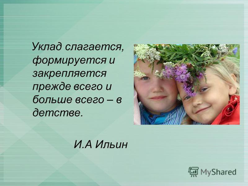 Уклад слагается, формируется и закрепляется прежде всего и больше всего – в детстве. И.А Ильин