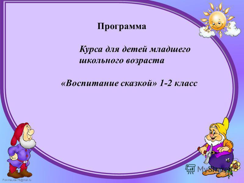 FokinaLida.75@mail.ru Программа Курса для детей младшего школьного возраста «Воспитание сказкой» 1-2 класс