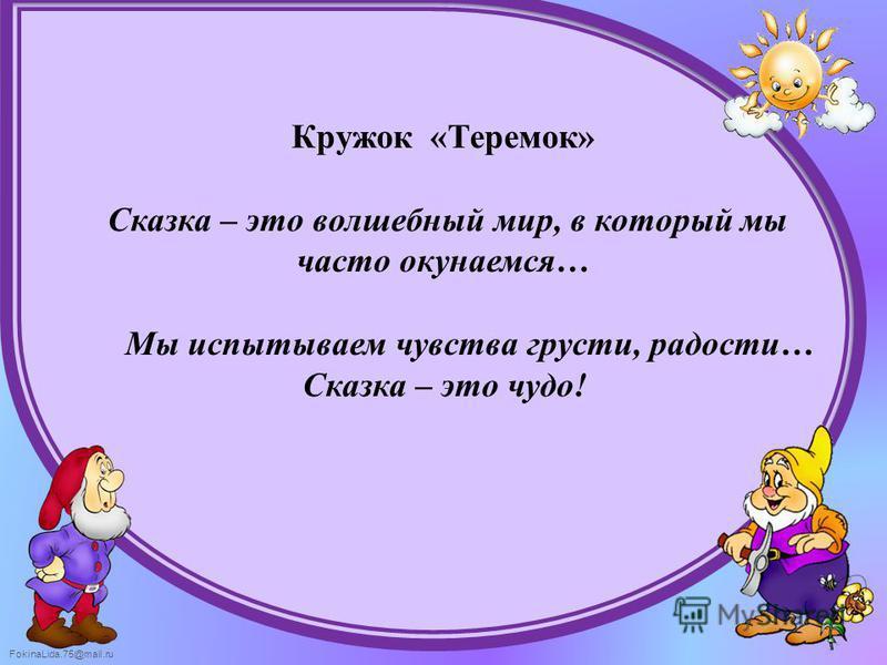 FokinaLida.75@mail.ru Кружок «Теремок» Сказка – это волшебный мир, в который мы часто окунаемся… Мы испытываем чувства грусти, радости… Сказка – это чудо!