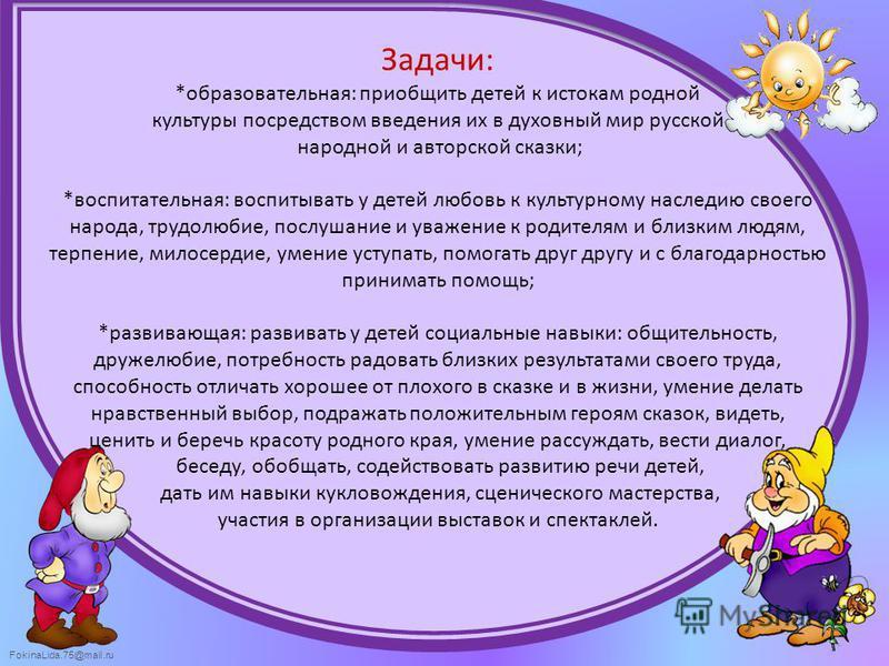 FokinaLida.75@mail.ru Задачи: *образовательная: приобщить детей к истокам родной культуры посредством введения их в духовный мир русской народной и авторской сказки; *воспитательная: воспитывать у детей любовь к культурному наследию своего народа, тр