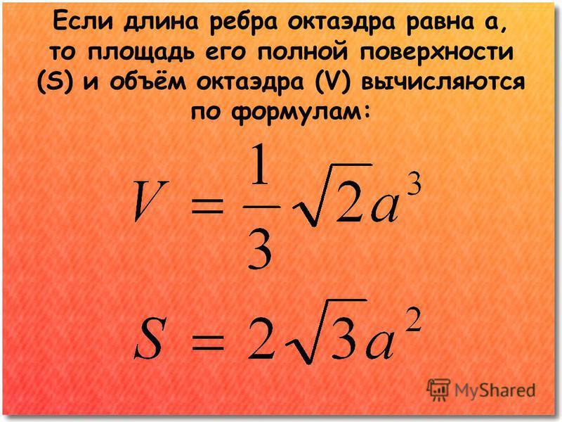 Если длина ребра октаэдра равна а, то площадь его полной поверхности (S) и объём октаэдра (V) вычисляются по формулам: