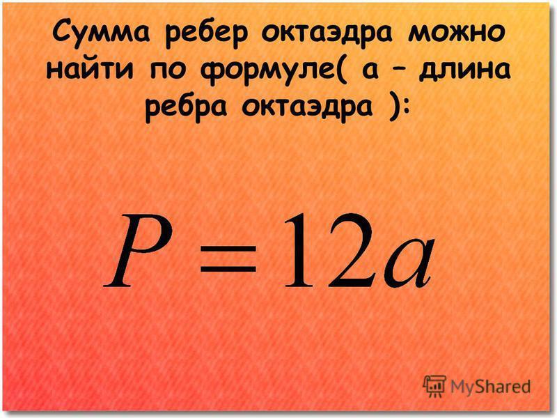 Сумма ребер октаэдра можно найти по формуле( а – длина ребра октаэдра ):