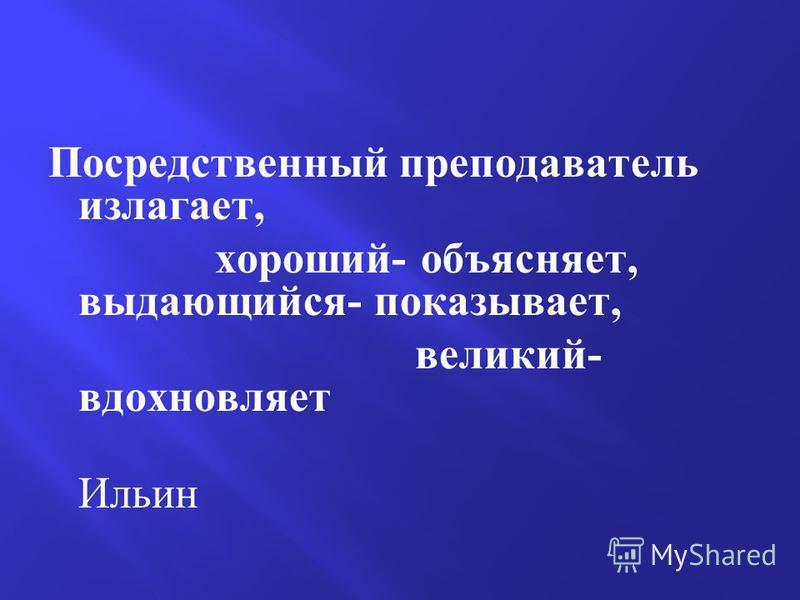Посредственный преподаватель излагает, хороший- объясняет, выдающийся- показывает, великий- вдохновляет Ильин
