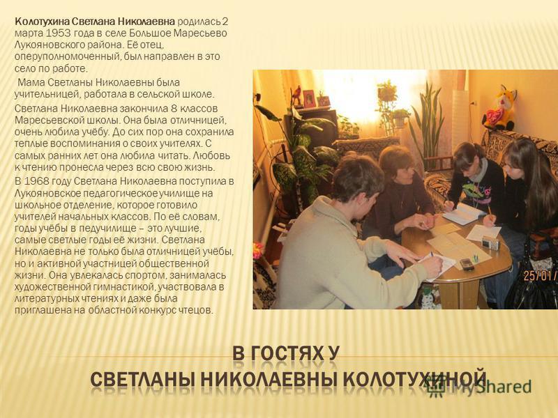 Колотухина Светлана Николаевна родилась 2 марта 1953 года в селе Большое Маресьево Лукояновского района. Её отец, оперуполномоченный, был направлен в это село по работе. Мама Светланы Николаевны была учительницей, работала в сельской школе. Светлана