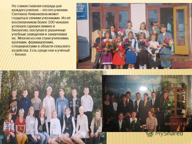Но самая главная награда для каждого учителя – это его ученики. Светлана Николаевна может гордиться своими учениками. Из её воспитанников более 100 человек успешно сдавали химию и биологию, поступая в различные учебные заведения и заканчивая их. Мног