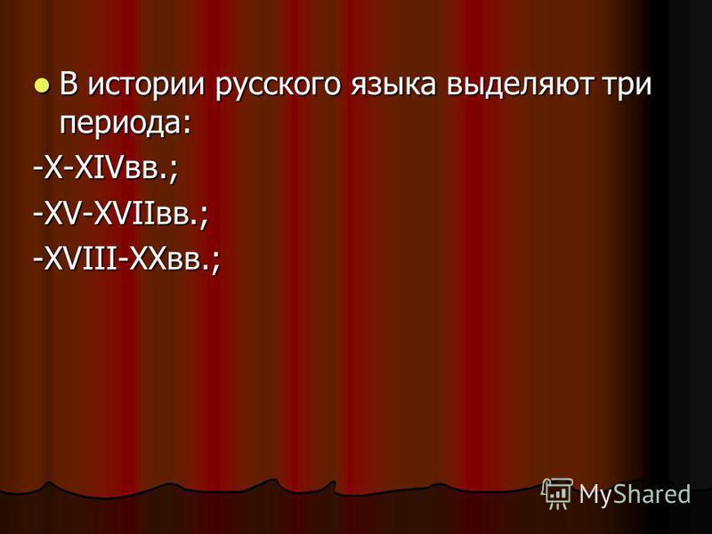 В истории русского языка выделяют три периода: В истории русского языка выделяют три периода: -X-XIVвв.; -XV-XVIIвв.; -XVIII-XXвв.;