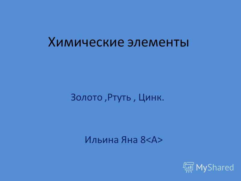 Химические элементы Золото,Ртуть, Цинк. Ильина Яна 8