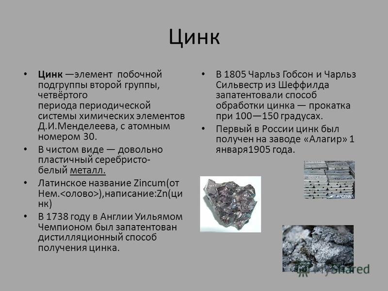 Цинк Цинк элемент побочной подгруппы второй группы, четвёртого периода периодической системы химических элементов Д.И.Менделеева, с атомным номером 30. В чистом виде довольно пластичный серебристо- белый металл. Латинское название Zincum(от Нем. ),на