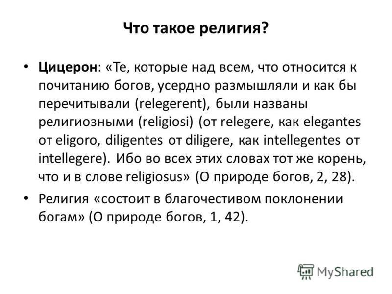 Что такое религия? Цицерон: «Те, которые над всем, что относится к почитанию богов, усердно размышляли и как бы перечитывали (relegerent), были названы религиозными (religiosi) (от relegere, как elegantes от eligoro, diligentes от diligere, как intel
