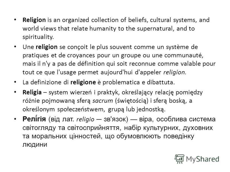 Religion is an organized collection of beliefs, cultural systems, and world views that relate humanity to the supernatural, and to spirituality. Une religion se conçoit le plus souvent comme un système de pratiques et de croyances pour un groupe ou u
