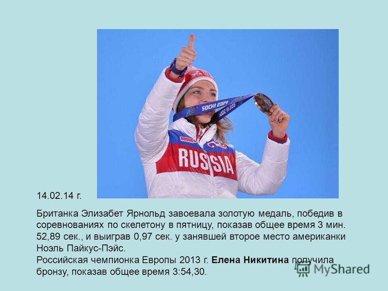 14.02.14 г. Британка Элизабет Ярнольд завоевала золотую медаль, победив в соревнованиях по скелетону в пятницу, показав общее время 3 мин. 52,89 сек., и выиграв 0,97 сек. у занявшей второе место американки Ноэль Пайкус-Пэйс. Российская чемпионка Евро