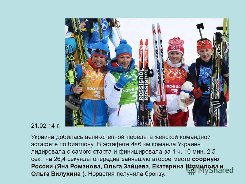 21.02.14 г. Украина добилась великолепной победы в женской командной эстафете по биатлону. В эстафете 4×6 км команда Украины лидировала с самого старта и финишировала за 1 ч. 10 мин. 2,5 сек., на 26,4 секунды опередив занявшую второе место сборную Ро