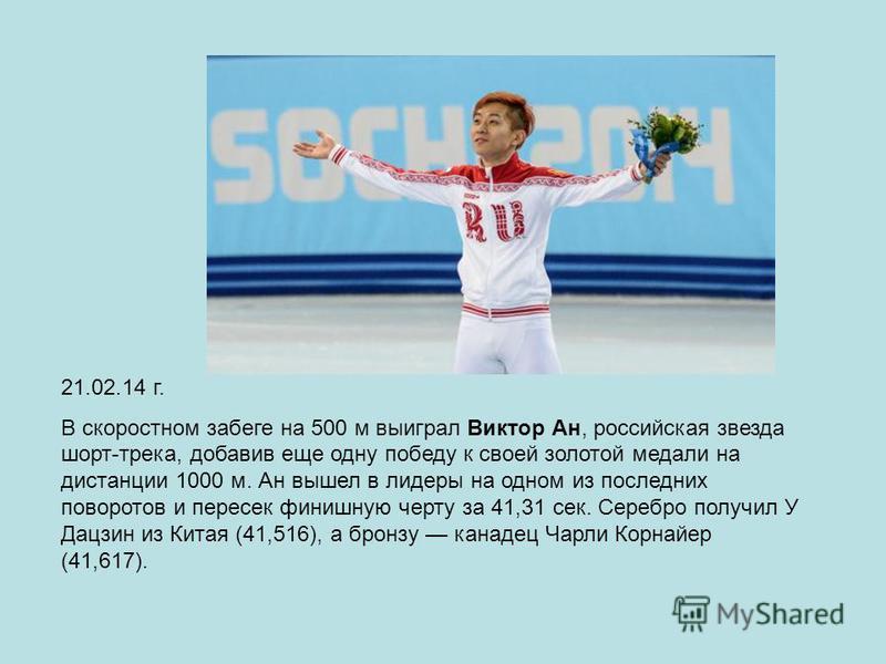21.02.14 г. В скоростном забеге на 500 м выиграл Виктор Ан, российская звезда шорт-трека, добавив еще одну победу к своей золотой медали на дистанции 1000 м. Ан вышел в лидеры на одном из последних поворотов и пересек финишную черту за 41,31 сек. Сер