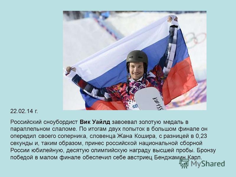 22.02.14 г. Российский сноубордист Вик Уайлд завоевал золотую медаль в параллельном слаломе. По итогам двух попыток в большом финале он опередил своего соперника, словенца Жана Кошира, с разницей в 0,23 секунды и, таким образом, принес российской нац