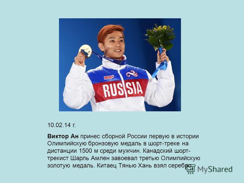 10.02.14 г. Виктор Ан принес сборной России первую в истории Олимпийскую бронзовую медаль в шорт-треке на дистанции 1500 м среди мужчин. Канадский шорт-трек ист Шарль Амлен завоевал третью Олимпийскую золотую медаль. Китаец Тянью Хань взял серебро.