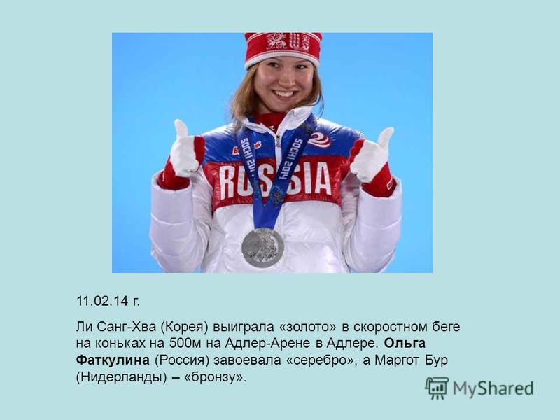 11.02.14 г. Ли Санг-Хва (Корея) выиграла «золото» в скоростном беге на коньках на 500 м на Адлер-Арене в Адлере. Ольга Фаткулина (Россия) завоевала «серебро», а Маргот Бур (Нидерланды) – «бронзу».