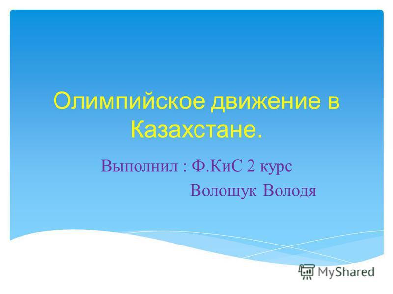 Олимпийское движение в Казахстане. Выполнил : Ф. КиС 2 курс Волощук Володя